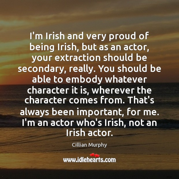 I'm Irish and very proud of being Irish, but as an actor, Cillian Murphy Picture Quote