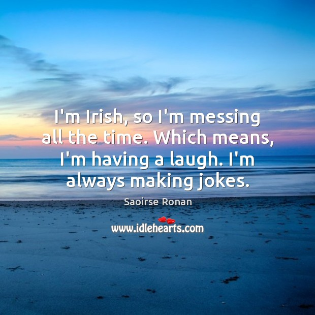 I'm Irish, so I'm messing all the time. Which means, I'm having Image