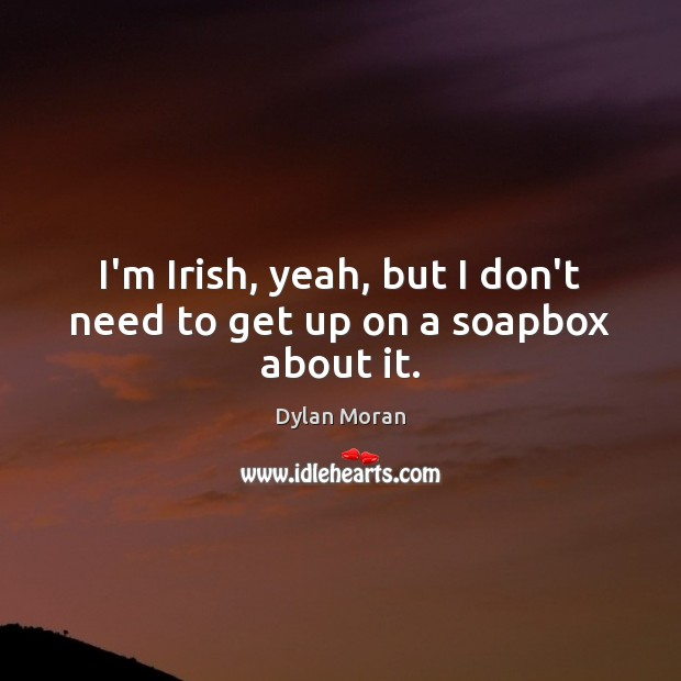 Image, I'm Irish, yeah, but I don't need to get up on a soapbox about it.