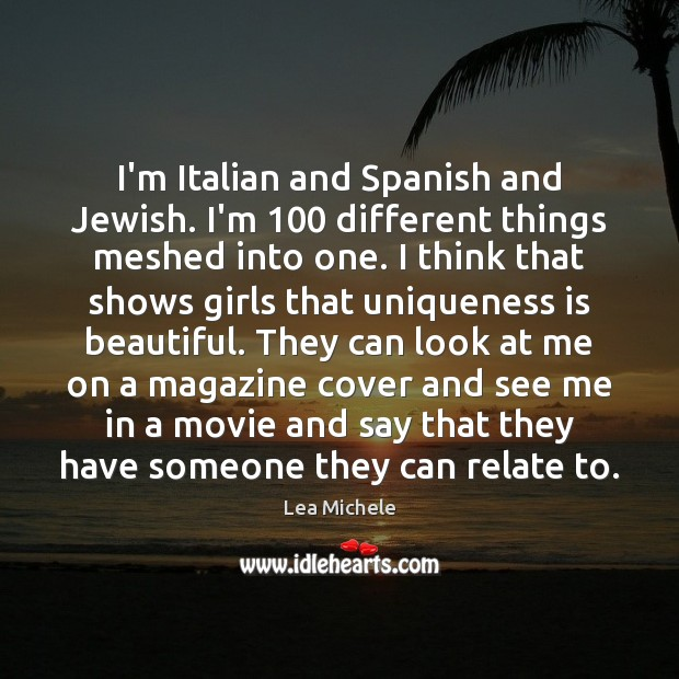 I'm Italian and Spanish and Jewish. I'm 100 different things meshed into one. Lea Michele Picture Quote
