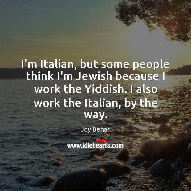I'm Italian, but some people think I'm Jewish because I work the Joy Behar Picture Quote