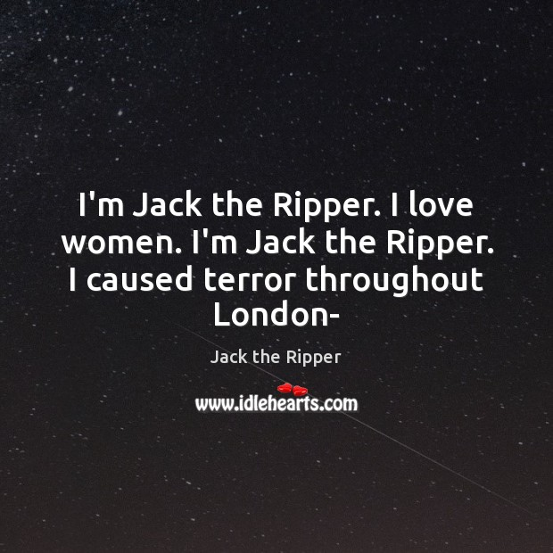 I'm Jack the Ripper. I love women. I'm Jack the Ripper. I caused terror throughout London- Image