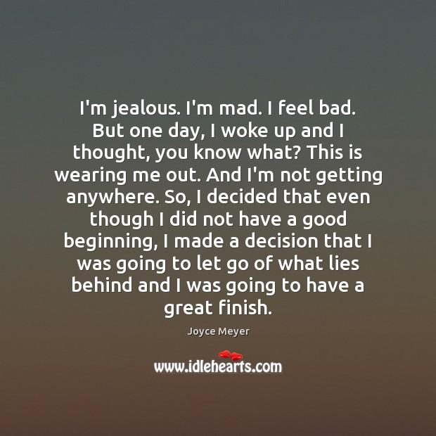 Image about I'm jealous. I'm mad. I feel bad. But one day, I woke