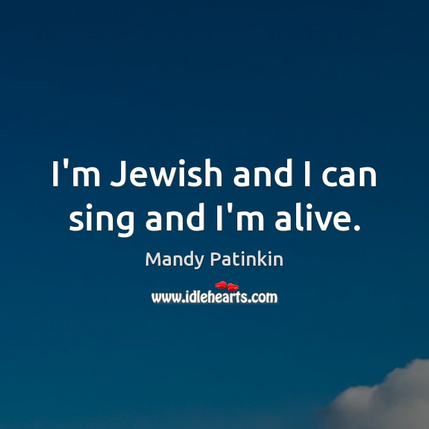 Image, I'm Jewish and I can sing and I'm alive.