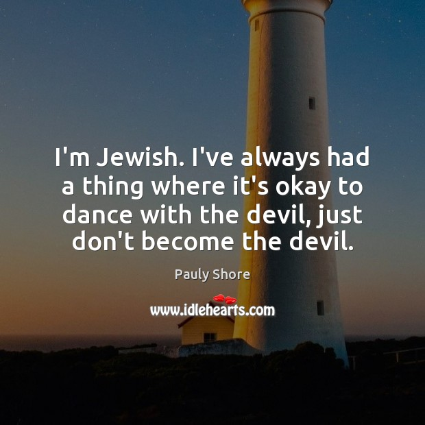 I'm Jewish. I've always had a thing where it's okay to dance Image