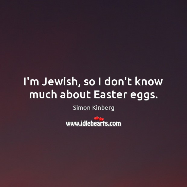 I'm Jewish, so I don't know much about Easter eggs. Easter Quotes Image