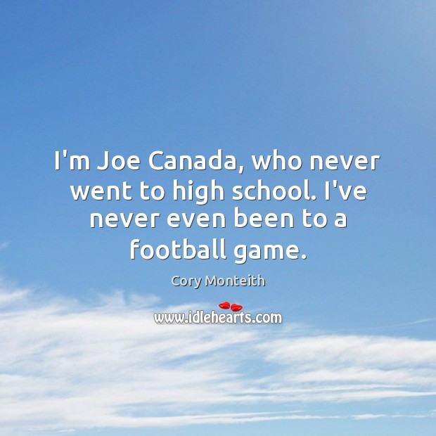 Image, I'm Joe Canada, who never went to high school. I've never even been to a football game.