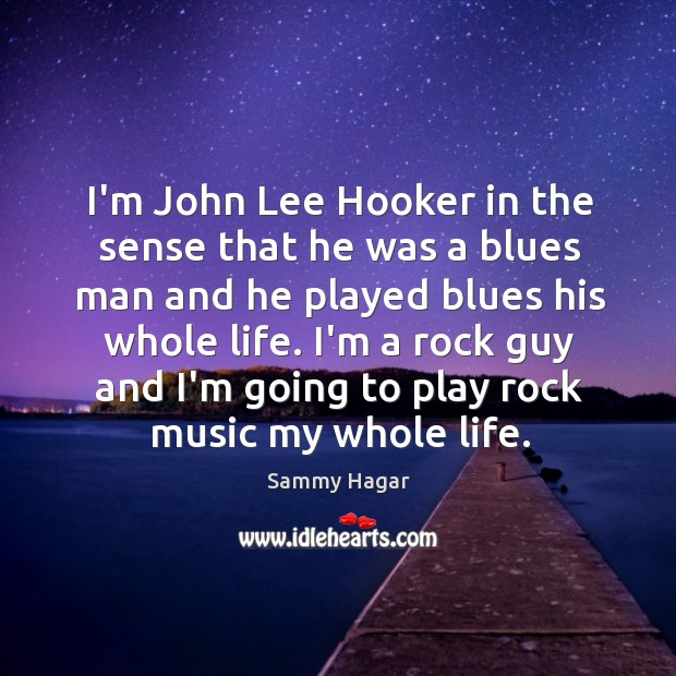 I'm John Lee Hooker in the sense that he was a blues Sammy Hagar Picture Quote