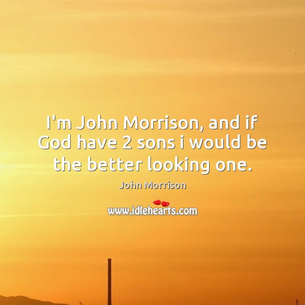 Image, I'm John Morrison, and if God have 2 sons i would be the better looking one.