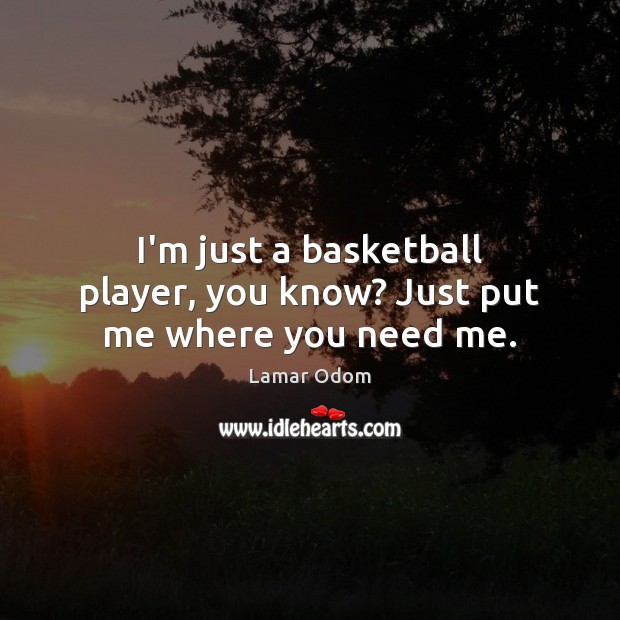 Image, I'm just a basketball player, you know? Just put me where you need me.