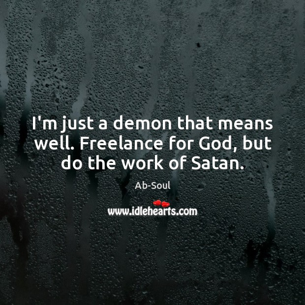I'm just a demon that means well. Freelance for God, but do the work of Satan. Image