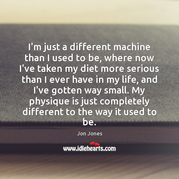 I'm just a different machine than I used to be, where now Jon Jones Picture Quote