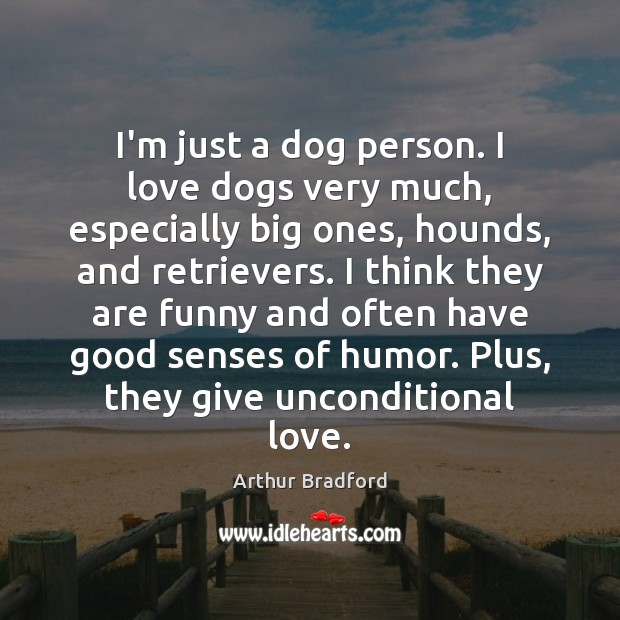 Image, I'm just a dog person. I love dogs very much, especially big