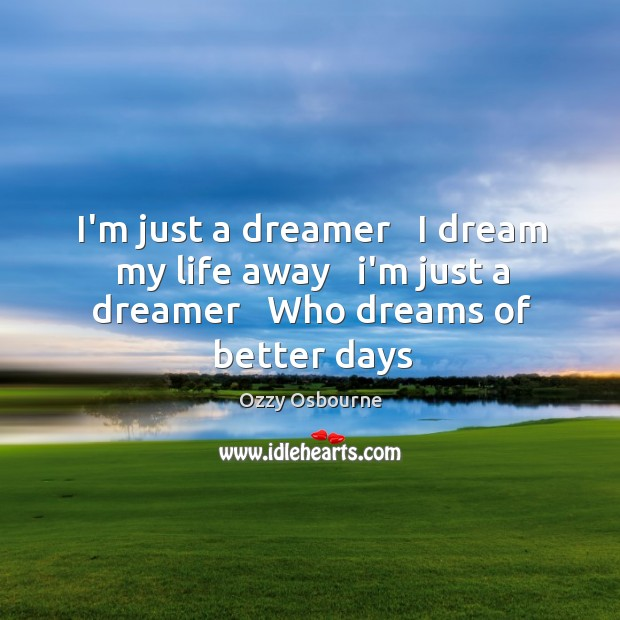 I'm just a dreamer   I dream my life away   i'm just a dreamer   Who dreams of better days Image