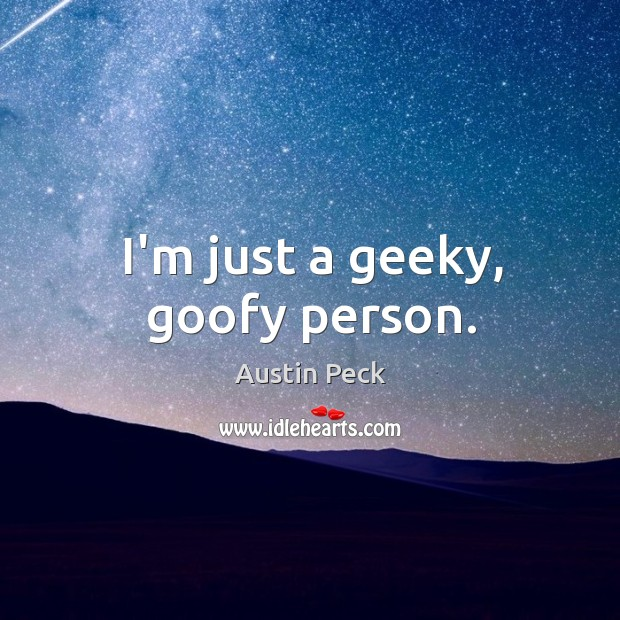 Image, I'm just a geeky, goofy person.