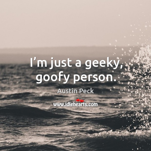 I'm just a geeky, goofy person. Image