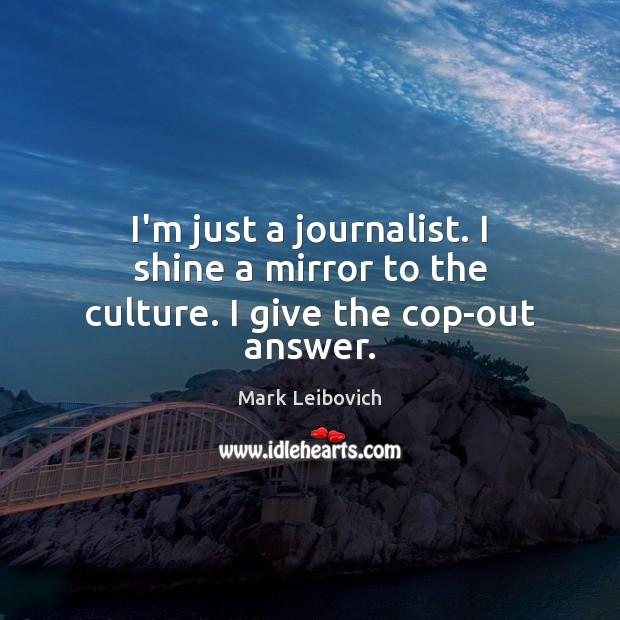 I'm just a journalist. I shine a mirror to the culture. I give the cop-out answer. Mark Leibovich Picture Quote