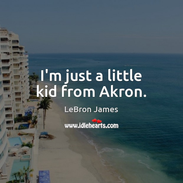 I'm just a little kid from Akron. LeBron James Picture Quote