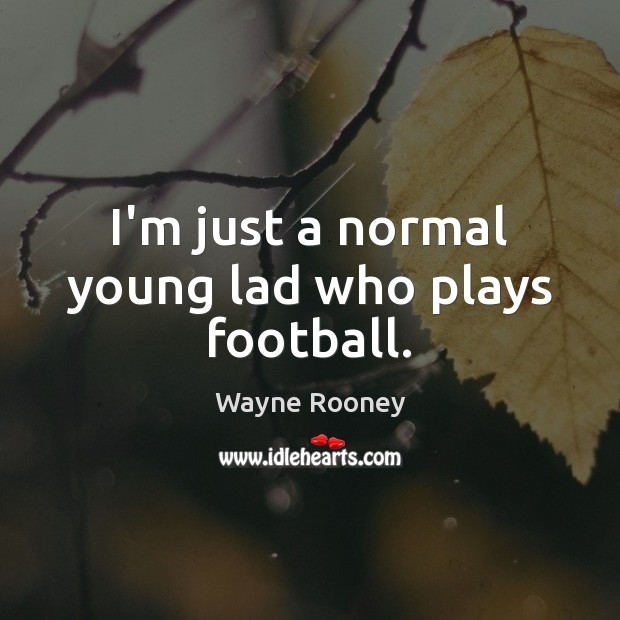 I'm just a normal young lad who plays football. Wayne Rooney Picture Quote