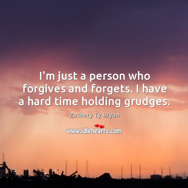 I'm just a person who forgives and forgets. I have a hard time holding grudges. Image