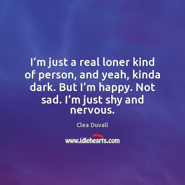 I'm just a real loner kind of person, and yeah, kinda Image