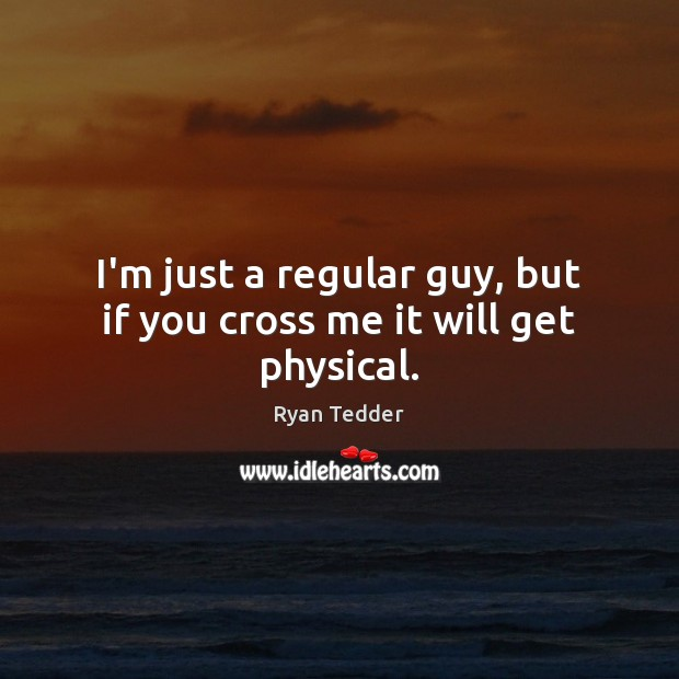 I'm just a regular guy, but if you cross me it will get physical. Ryan Tedder Picture Quote