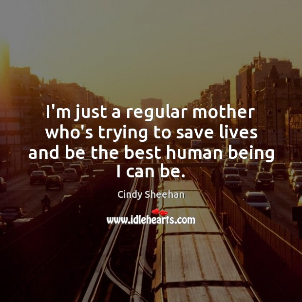 I'm just a regular mother who's trying to save lives and be the best human being I can be. Cindy Sheehan Picture Quote