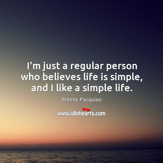 I'm just a regular person who believes life is simple, and I like a simple life. Manny Pacquiao Picture Quote