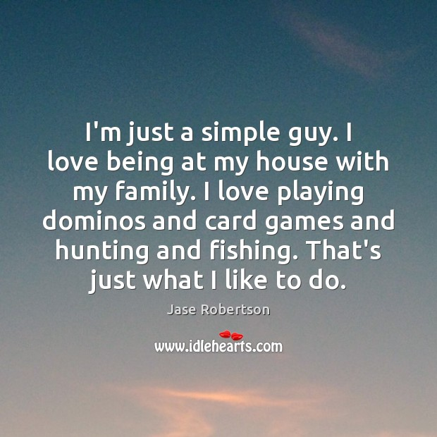 I Just Love This House: I'm Just A Simple Guy. I Love Being At My House With