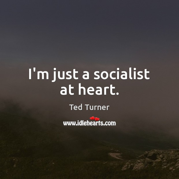 I'm just a socialist at heart. Ted Turner Picture Quote
