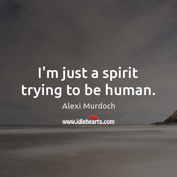 Image, I'm just a spirit trying to be human.