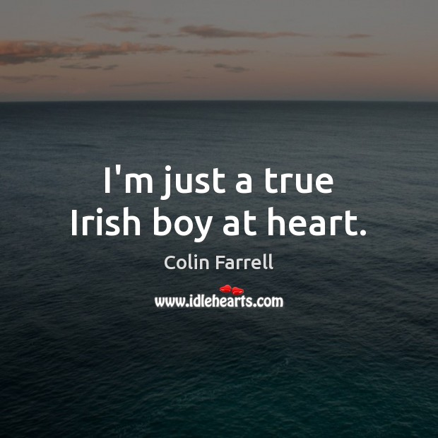 I'm just a true Irish boy at heart. Colin Farrell Picture Quote