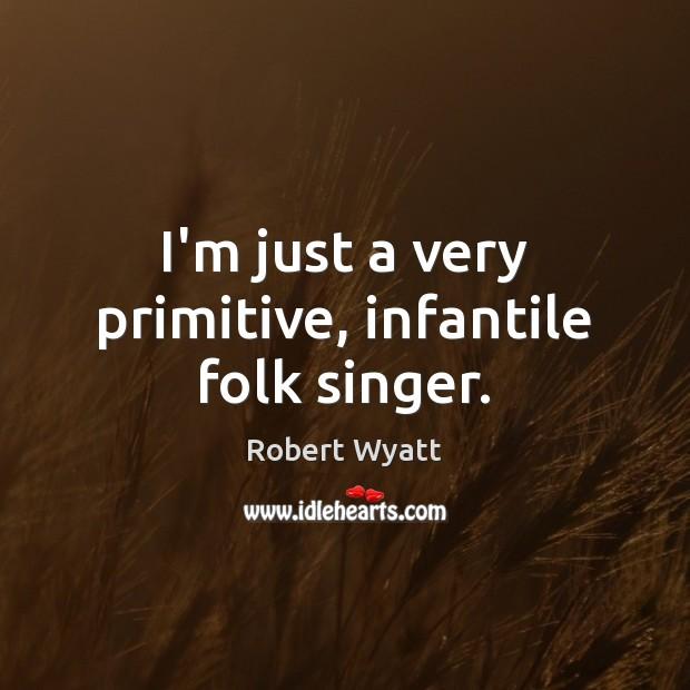 I'm just a very primitive, infantile folk singer. Robert Wyatt Picture Quote