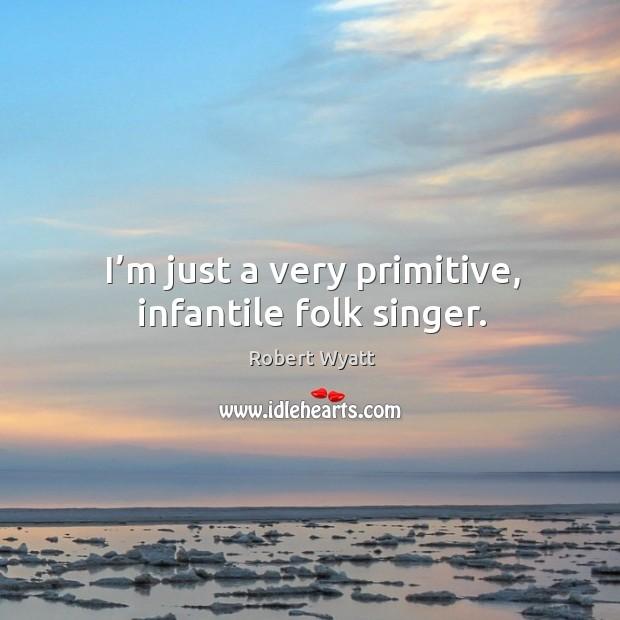 I'm just a very primitive, infantile folk singer. Image