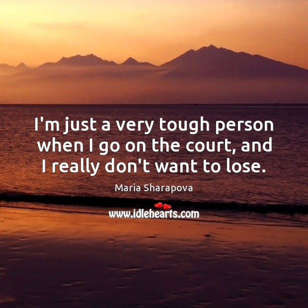 I'm just a very tough person when I go on the court, and I really don't want to lose. Maria Sharapova Picture Quote