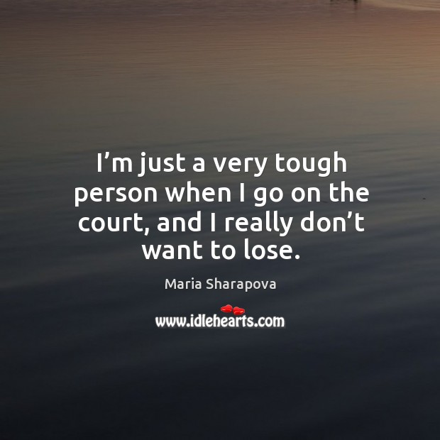 Image, I'm just a very tough person when I go on the court, and I really don't want to lose.