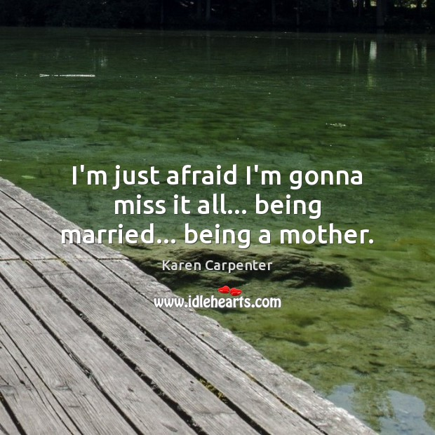 Image, I'm just afraid I'm gonna miss it all… being married… being a mother.