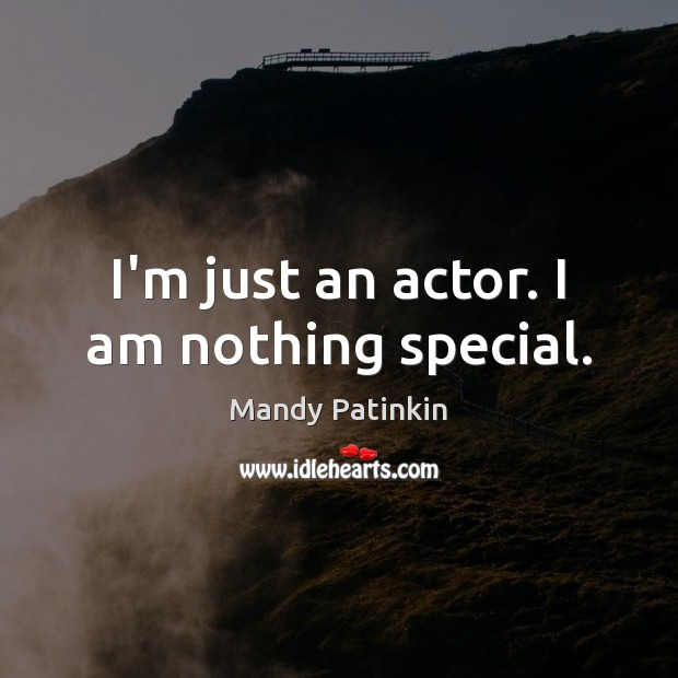 Image, I'm just an actor. I am nothing special.