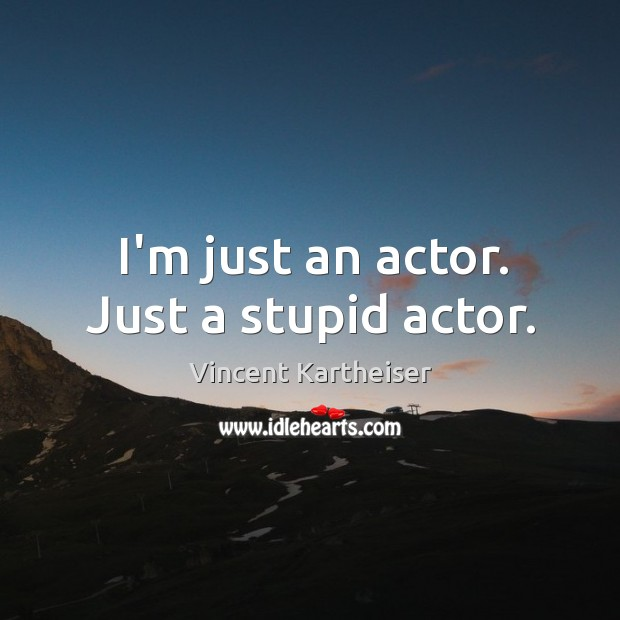 I'm just an actor. Just a stupid actor. Vincent Kartheiser Picture Quote
