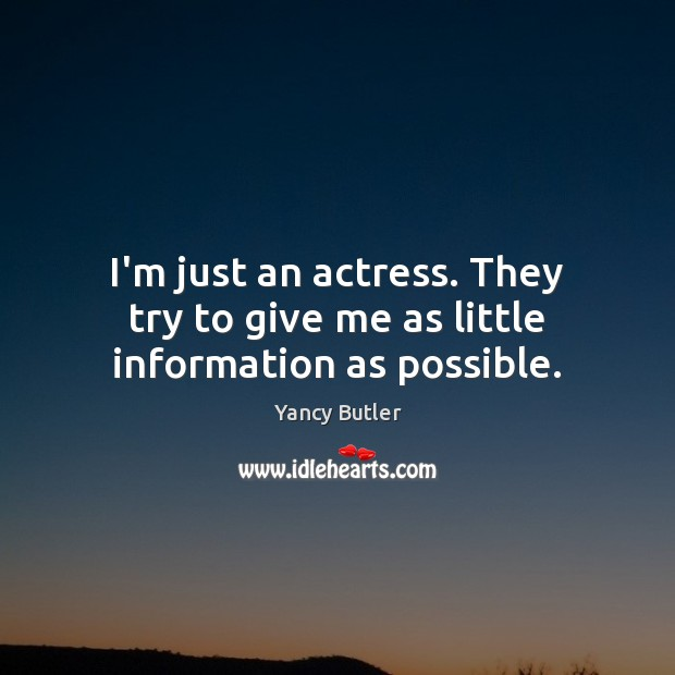 Image, I'm just an actress. They try to give me as little information as possible.