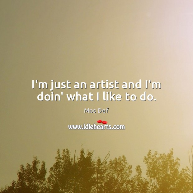 I'm just an artist and I'm doin' what I like to do. Mos Def Picture Quote