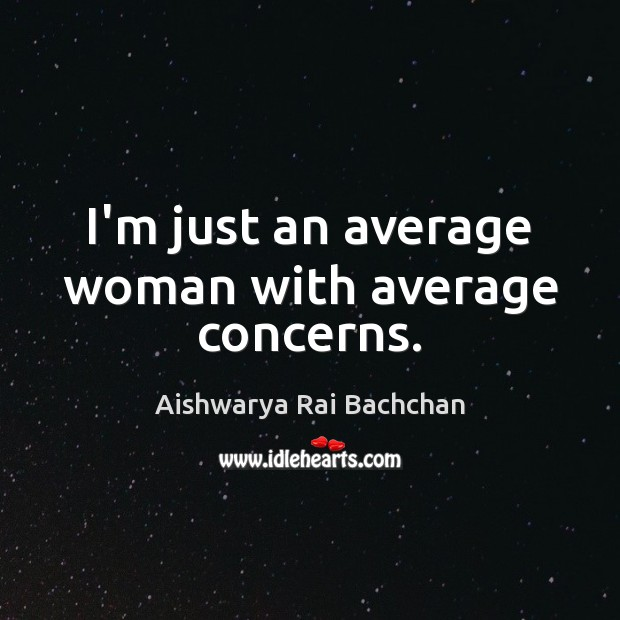 Image, I'm just an average woman with average concerns.