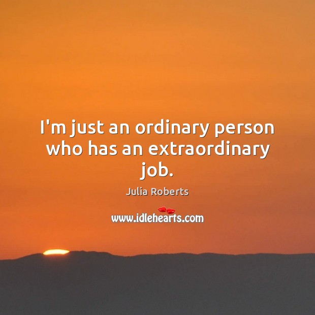 I'm just an ordinary person who has an extraordinary job. Julia Roberts Picture Quote