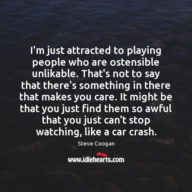 I'm just attracted to playing people who are ostensible unlikable. That's not Steve Coogan Picture Quote