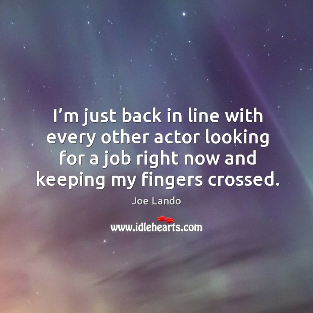 I'm just back in line with every other actor looking for a job right now and keeping my fingers crossed. Image