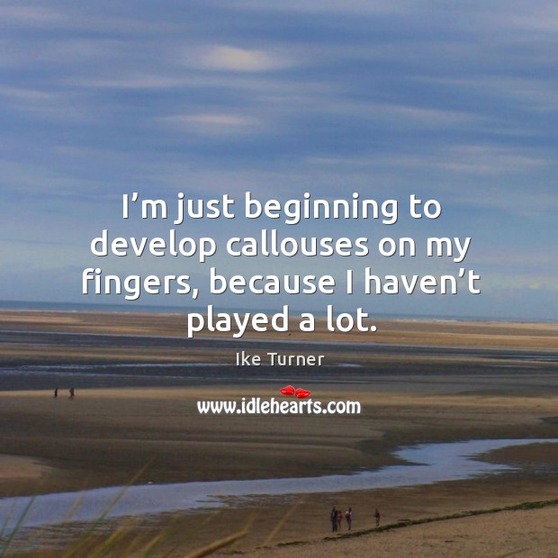 I'm just beginning to develop callouses on my fingers, because I haven't played a lot. Image