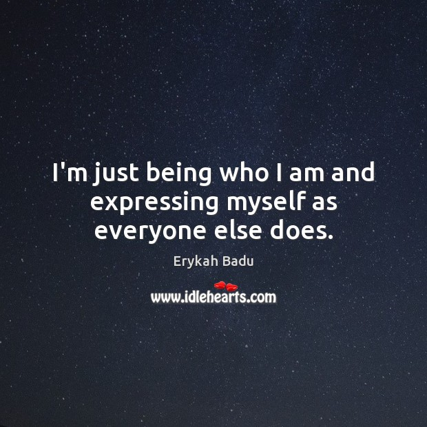 I'm just being who I am and expressing myself as everyone else does. Erykah Badu Picture Quote