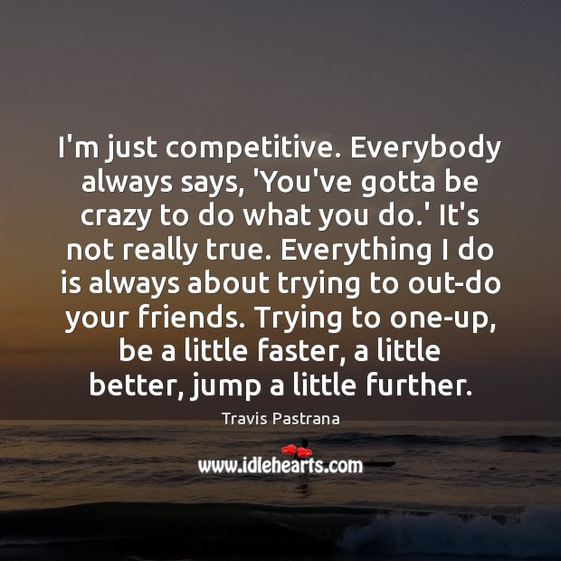 Image, I'm just competitive. Everybody always says, 'You've gotta be crazy to do