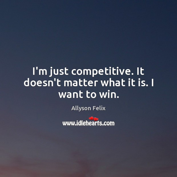 Image, I'm just competitive. It doesn't matter what it is. I want to win.