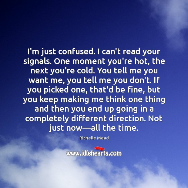 Image, I'm just confused. I can't read your signals. One moment you're hot,